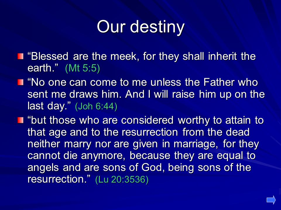 Our destiny Blessed are the meek, for they shall inherit the earth. (Mt 5:5)