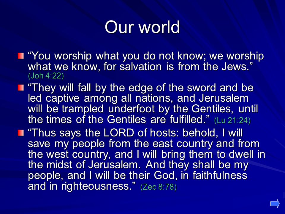 Our world You worship what you do not know; we worship what we know, for salvation is from the Jews. (Joh 4:22)