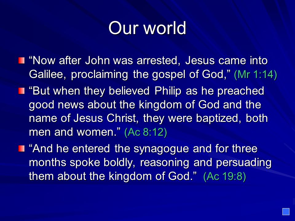 Our world Now after John was arrested, Jesus came into Galilee, proclaiming the gospel of God, (Mr 1:14)