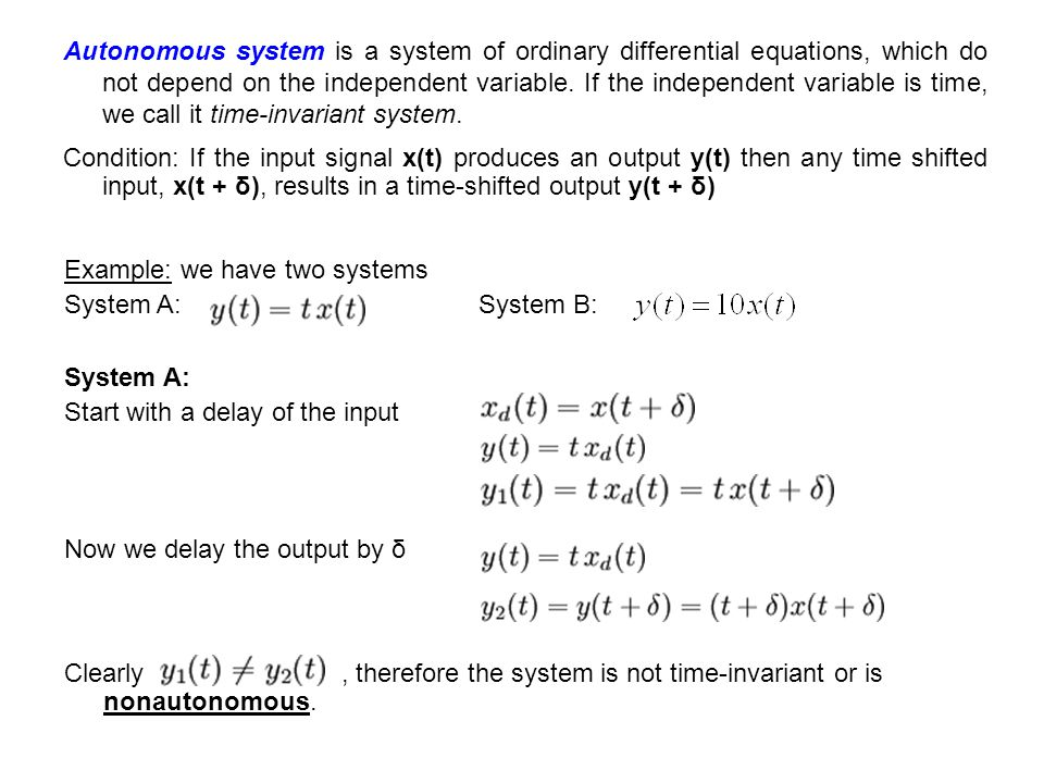Autonomous system is a system of ordinary differential equations, which do not depend on the independent variable. If the independent variable is time, we call it time-invariant system.