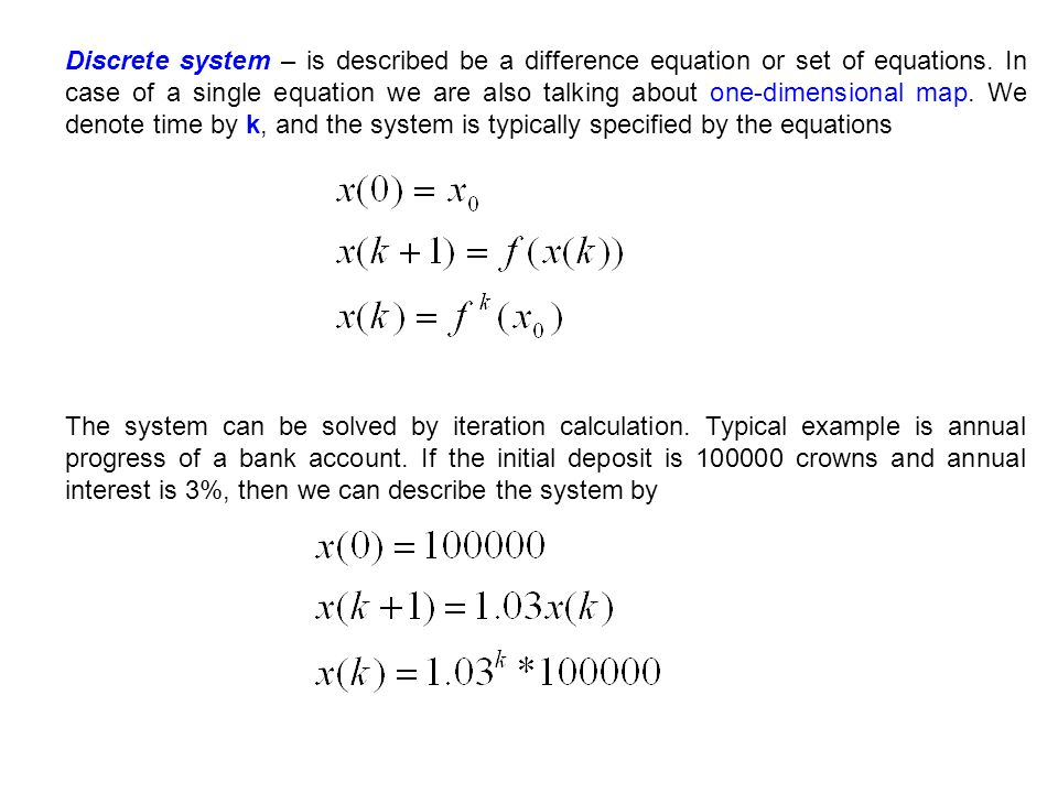 Discrete system – is described be a difference equation or set of equations. In case of a single equation we are also talking about one-dimensional map. We denote time by k, and the system is typically specified by the equations