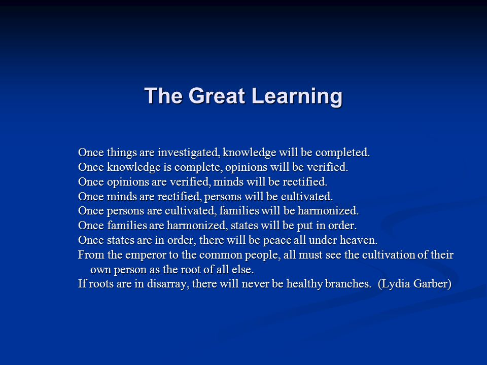 The Great Learning Once things are investigated, knowledge will be completed. Once knowledge is complete, opinions will be verified.