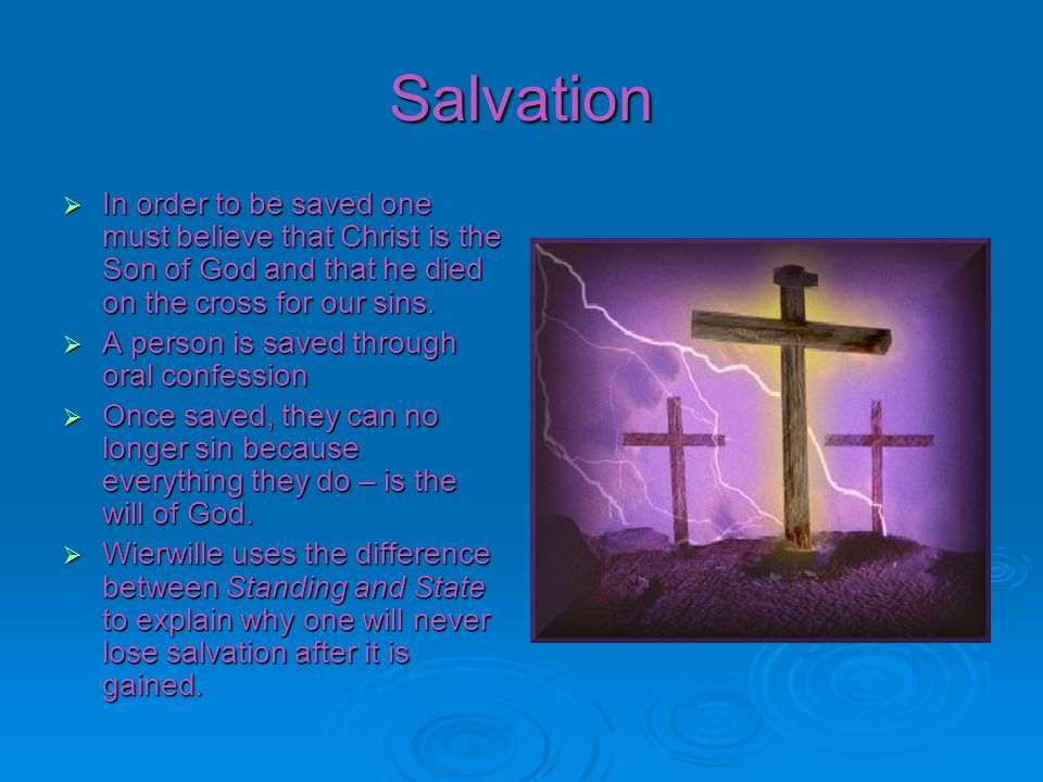 Salvation In order to be saved one must believe that Christ is the Son of God and that he died on the cross for our sins.