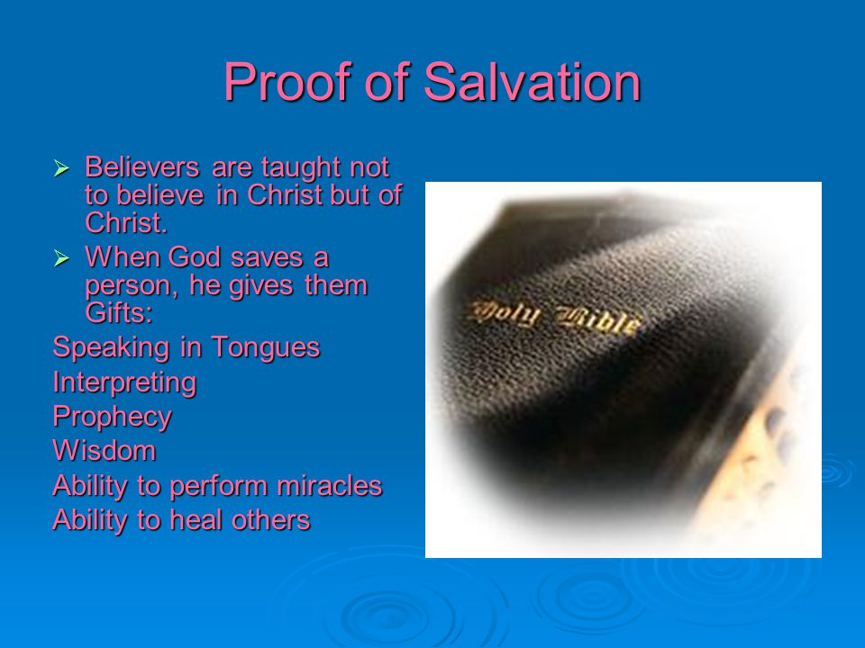 Proof of Salvation Believers are taught not to believe in Christ but of Christ. When God saves a person, he gives them Gifts: