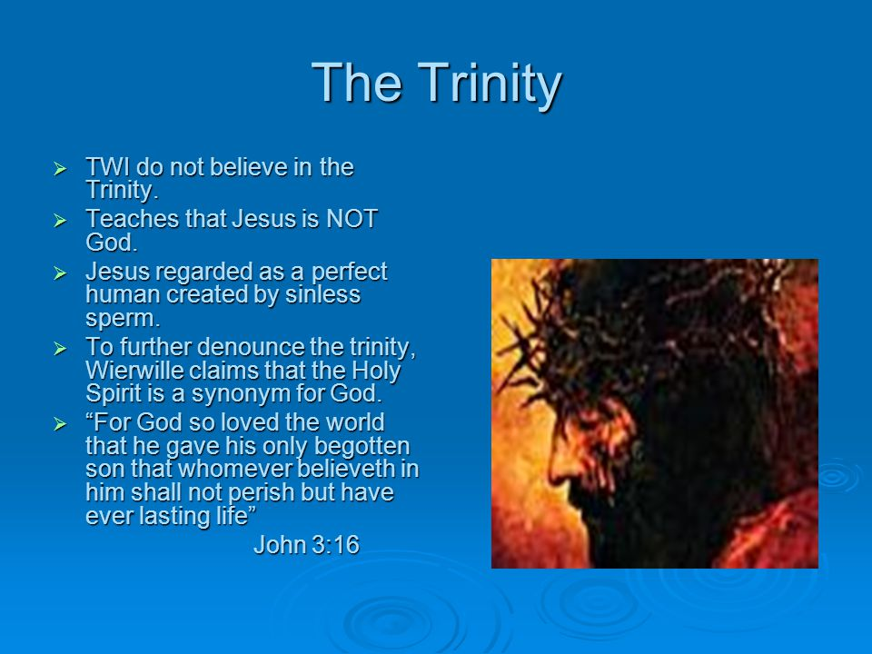 The Trinity TWI do not believe in the Trinity.