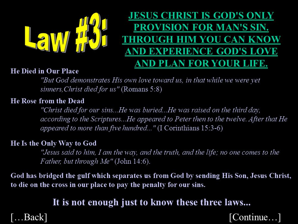 Law #3: JESUS CHRIST IS GOD S ONLY PROVISION FOR MAN S SIN. THROUGH HIM YOU CAN KNOW AND EXPERIENCE GOD S LOVE AND PLAN FOR YOUR LIFE.