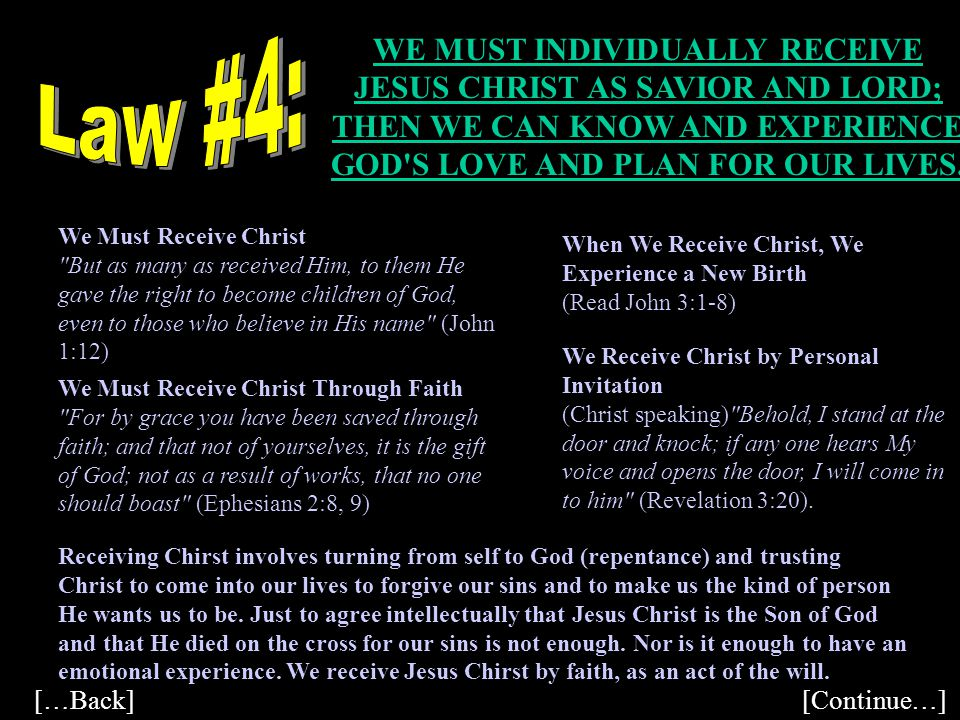 Law #4: WE MUST INDIVIDUALLY RECEIVE JESUS CHRIST AS SAVIOR AND LORD; THEN WE CAN KNOW AND EXPERIENCE GOD S LOVE AND PLAN FOR OUR LIVES.
