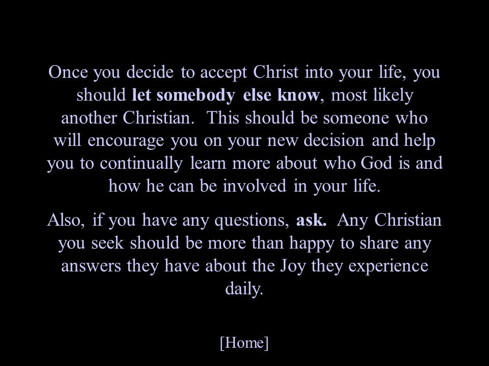 Once you decide to accept Christ into your life, you should let somebody else know, most likely another Christian. This should be someone who will encourage you on your new decision and help you to continually learn more about who God is and how he can be involved in your life.