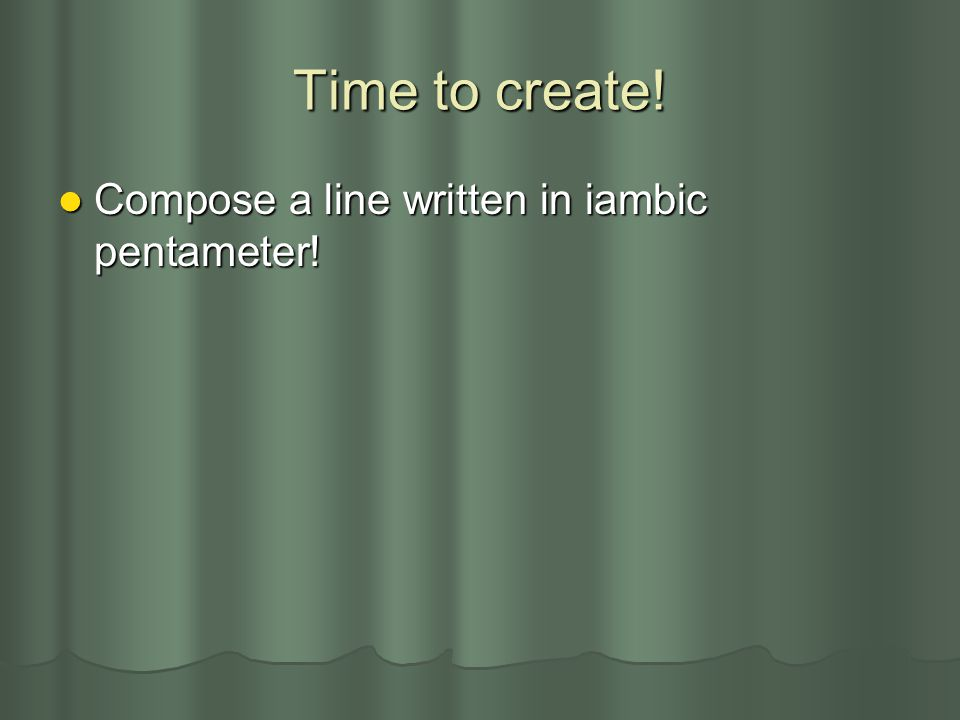 Time to create! Compose a line written in iambic pentameter!