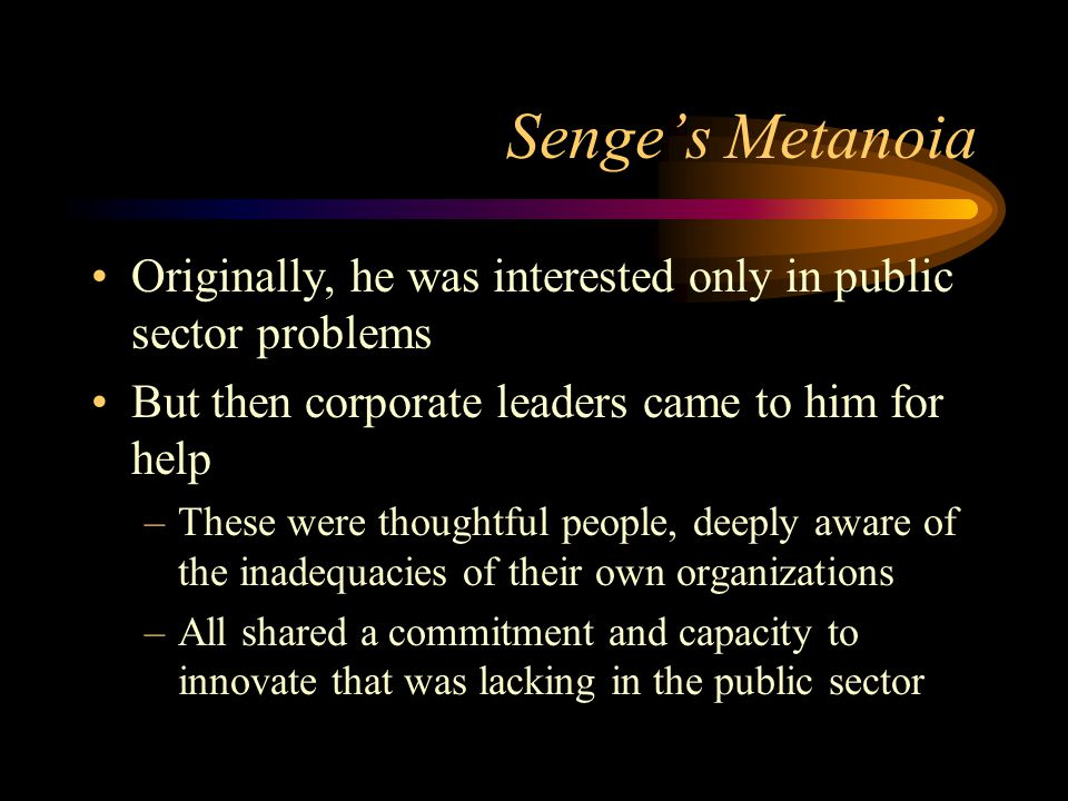 Senge's Metanoia Originally, he was interested only in public sector problems. But then corporate leaders came to him for help.