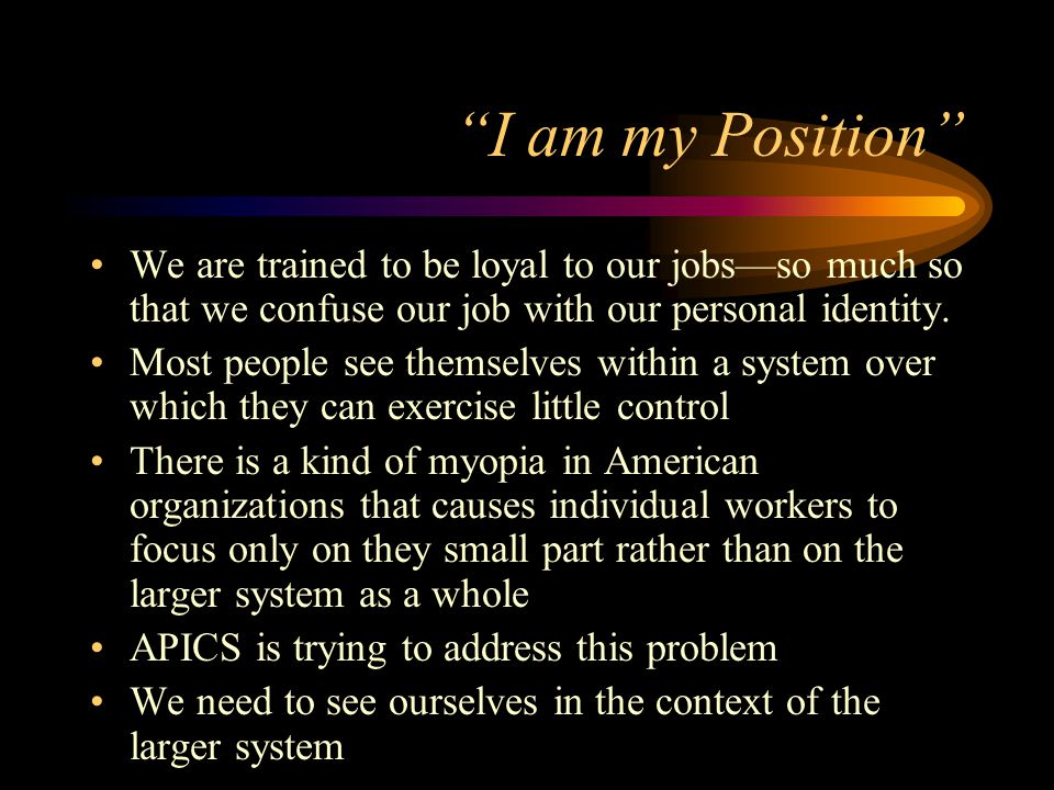 I am my Position We are trained to be loyal to our jobs—so much so that we confuse our job with our personal identity.