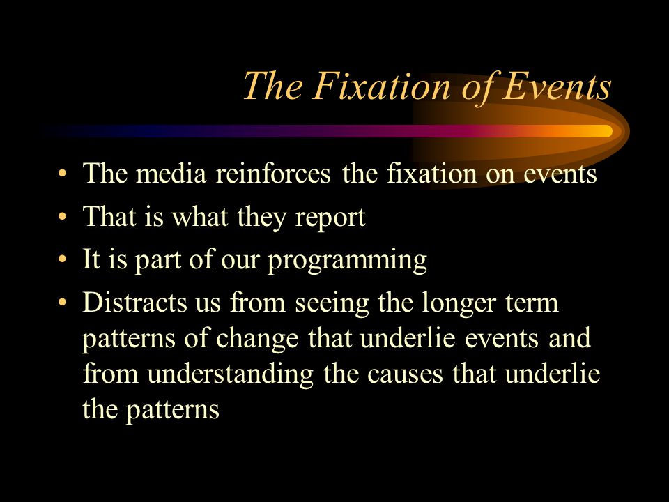 The Fixation of Events The media reinforces the fixation on events
