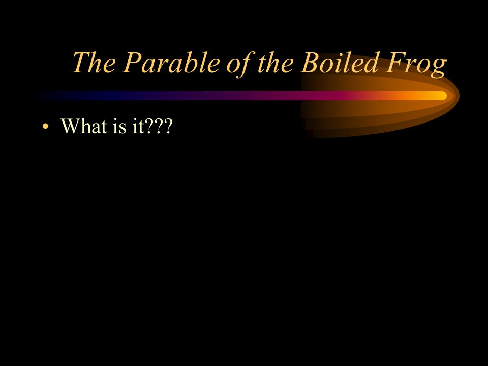 The Parable of the Boiled Frog