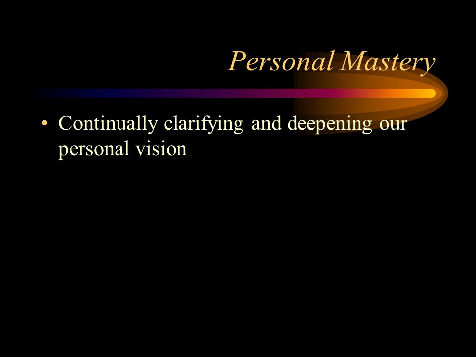 Personal Mastery Continually clarifying and deepening our personal vision