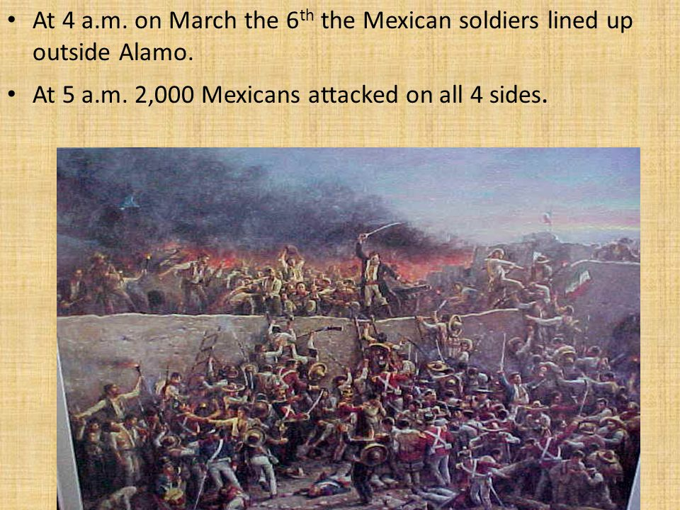 At 4 a.m. on March the 6th the Mexican soldiers lined up outside Alamo.