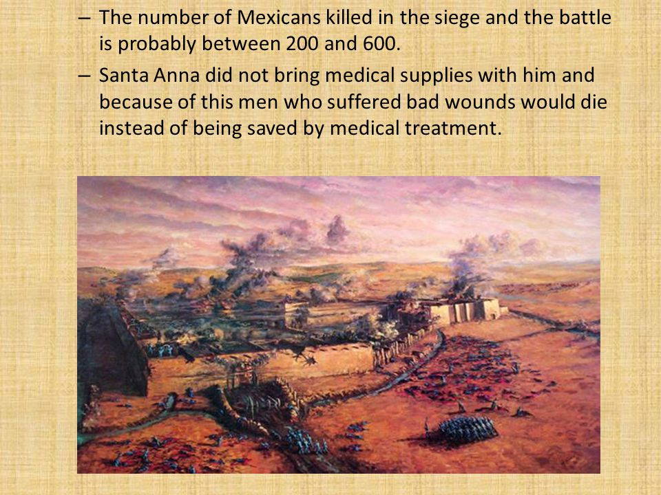 The number of Mexicans killed in the siege and the battle is probably between 200 and 600.
