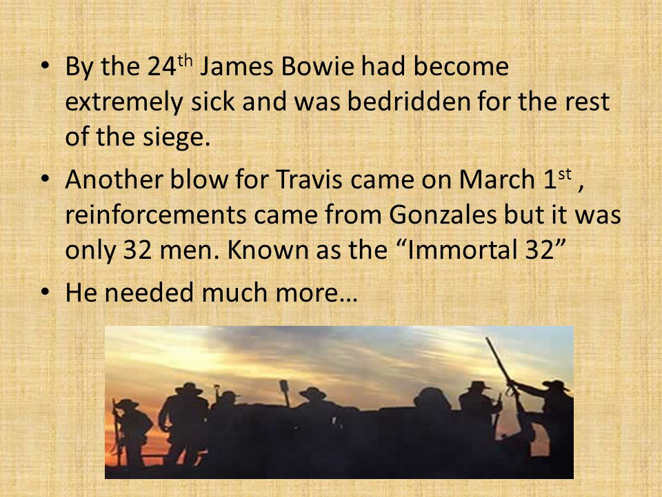 By the 24th James Bowie had become extremely sick and was bedridden for the rest of the siege.