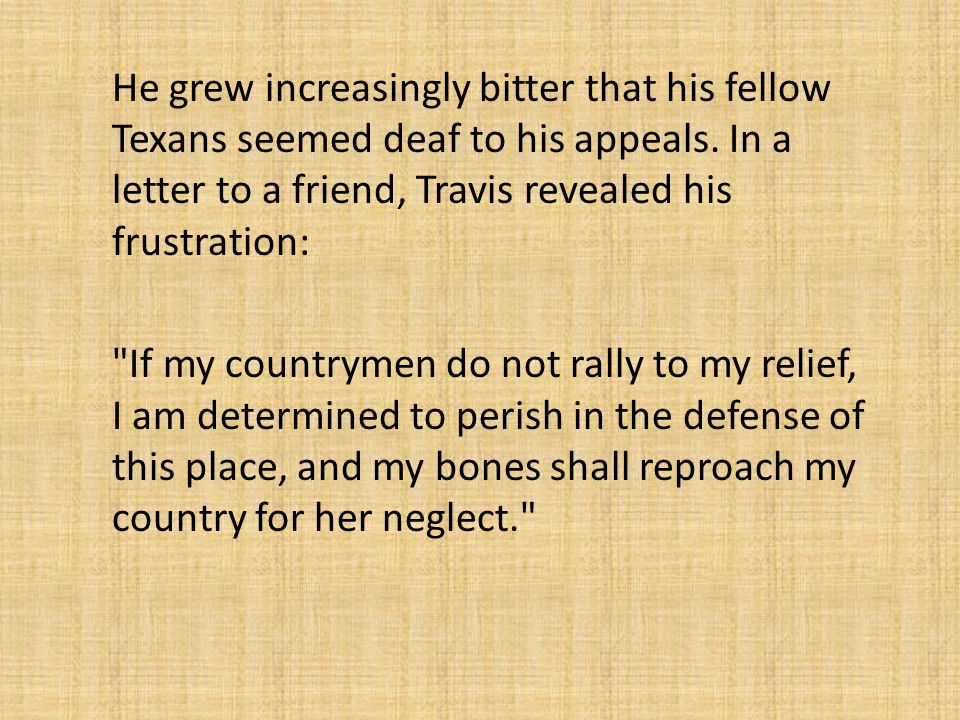 He grew increasingly bitter that his fellow Texans seemed deaf to his appeals.