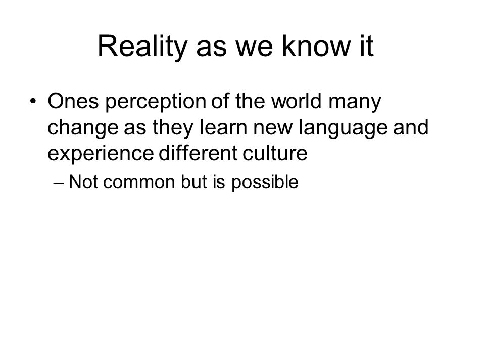 Reality as we know it Ones perception of the world many change as they learn new language and experience different culture.