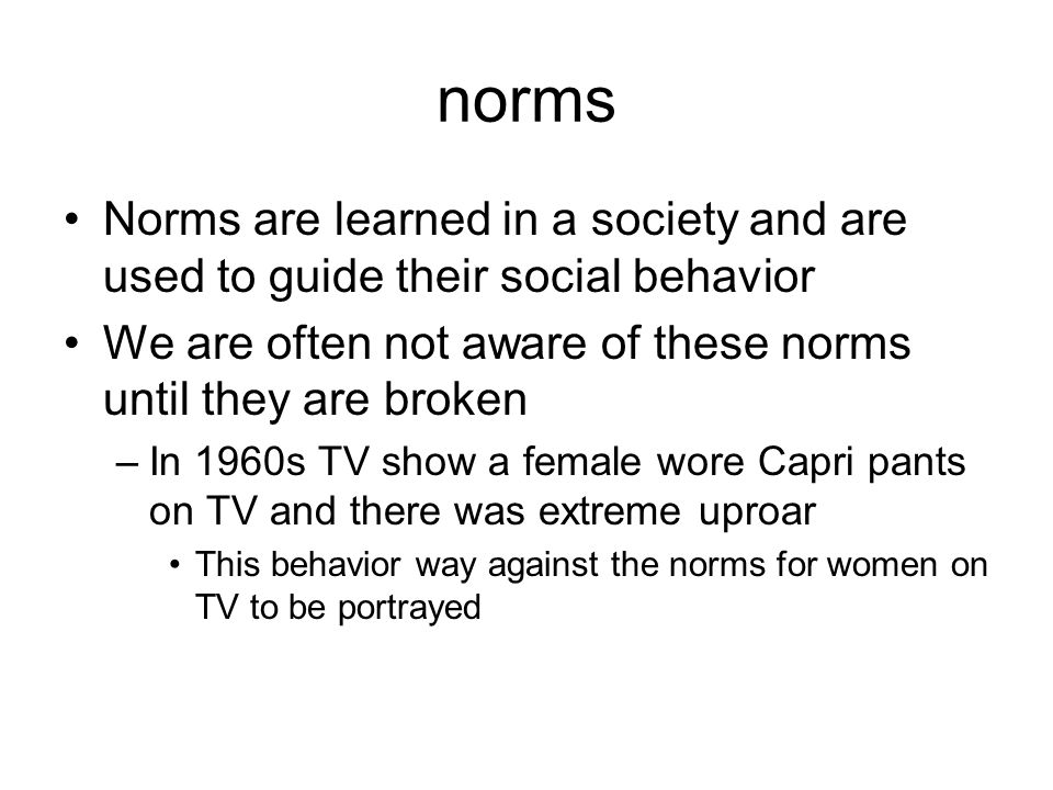 norms Norms are learned in a society and are used to guide their social behavior. We are often not aware of these norms until they are broken.