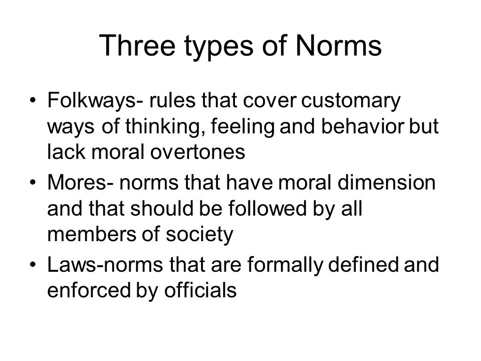Three types of Norms Folkways- rules that cover customary ways of thinking, feeling and behavior but lack moral overtones.