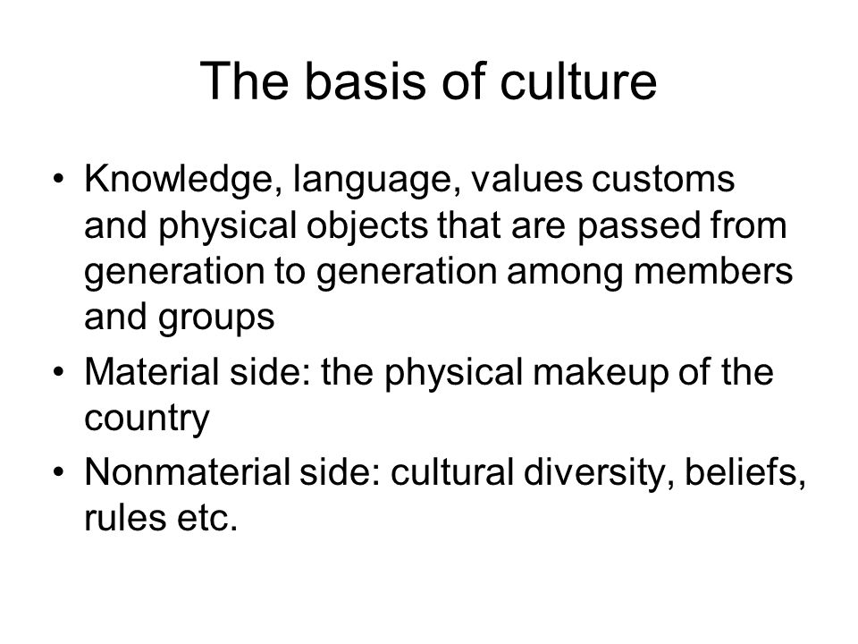The basis of culture Knowledge, language, values customs and physical objects that are passed from generation to generation among members and groups.