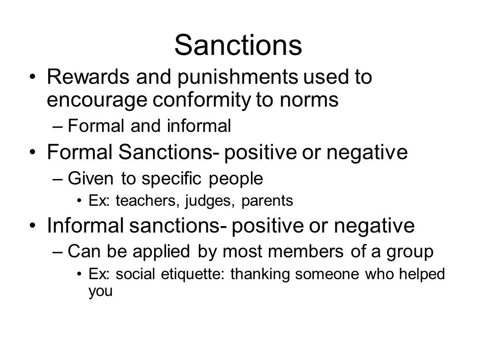 Sanctions Rewards and punishments used to encourage conformity to norms. Formal and informal. Formal Sanctions- positive or negative.