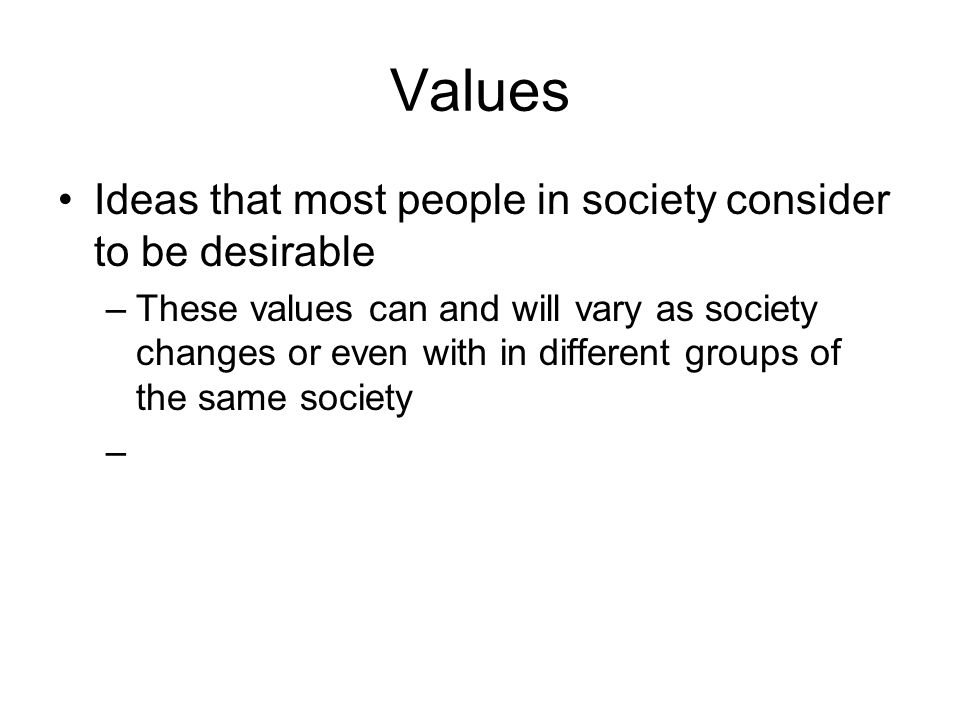 Values Ideas that most people in society consider to be desirable