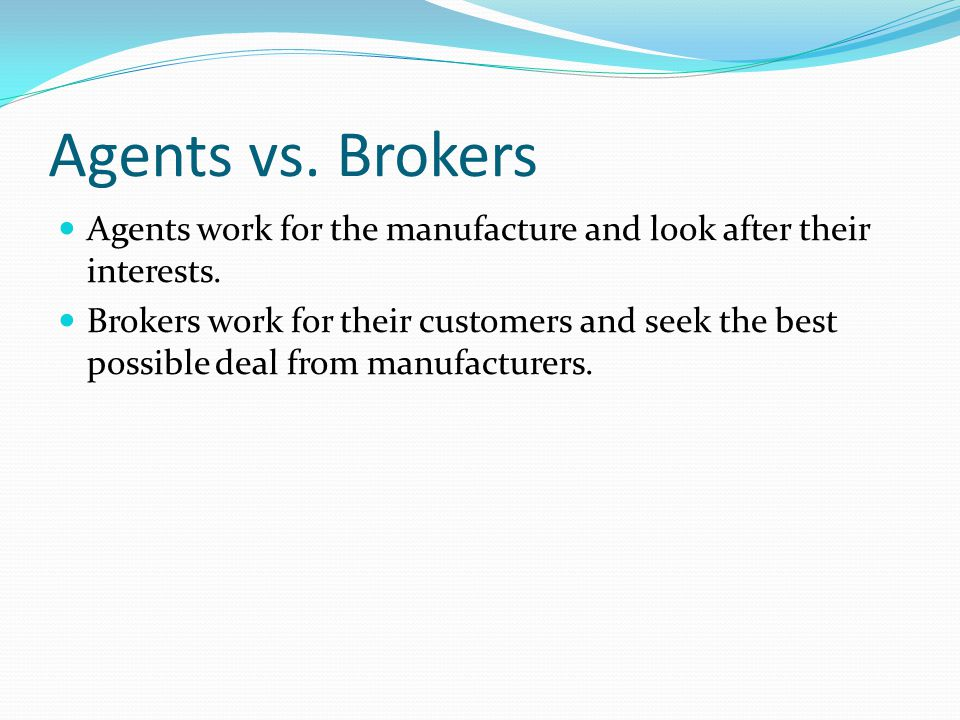 Agents vs. Brokers Agents work for the manufacture and look after their interests.