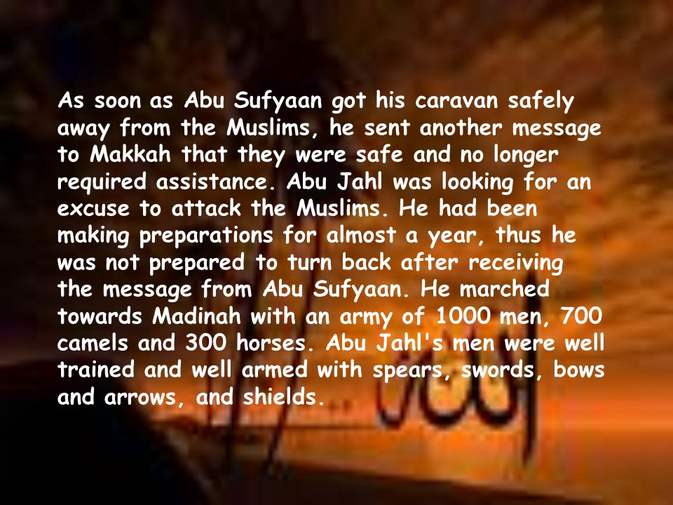 As soon as Abu Sufyaan got his caravan safely away from the Muslims, he sent another message to Makkah that they were safe and no longer required assistance.