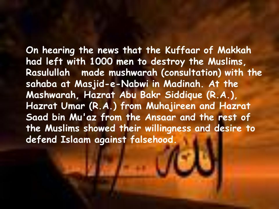 On hearing the news that the Kuffaar of Makkah had left with 1000 men to destroy the Muslims, Rasulullah made mushwarah (consultation) with the sahaba at Masjid-e-Nabwi in Madinah.
