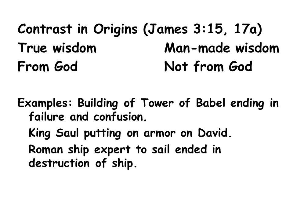 Contrast in Origins (James 3:15, 17a) True wisdom Man-made wisdom