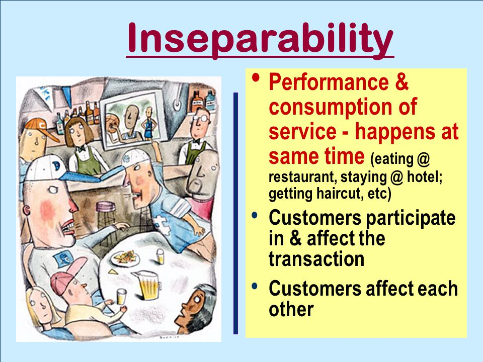 Inseparability Performance & consumption of service - happens at same time (eating @ restaurant, staying @ hotel; getting haircut, etc)