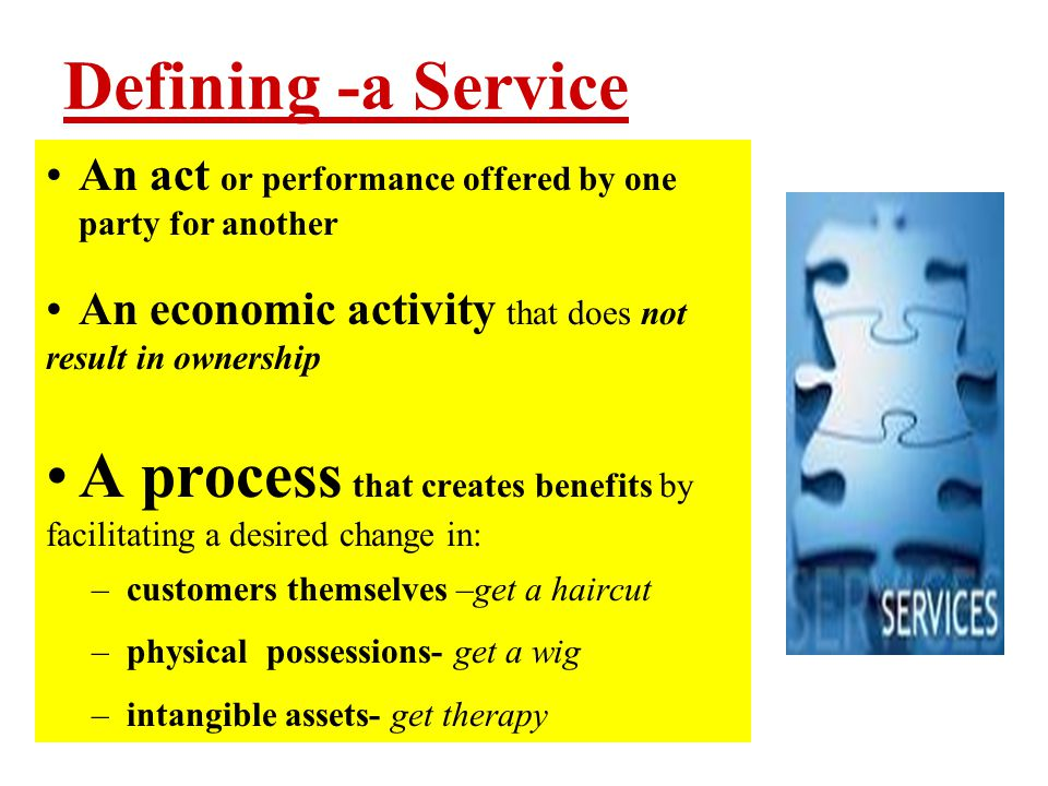 Defining -a Service An act or performance offered by one party for another. An economic activity that does not result in ownership.