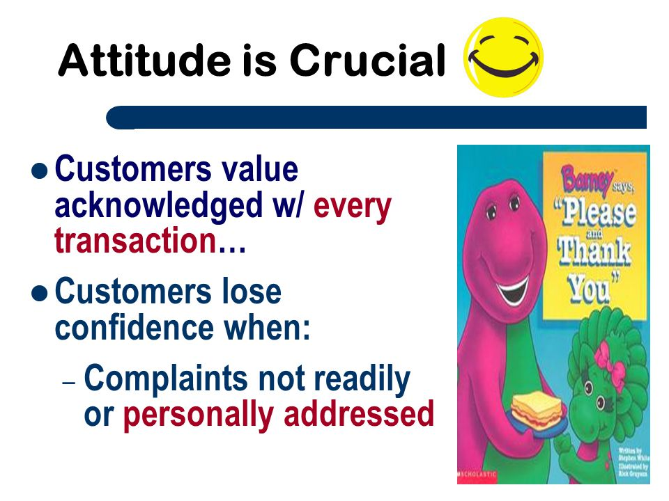 Attitude is Crucial Customers value acknowledged w/ every transaction…