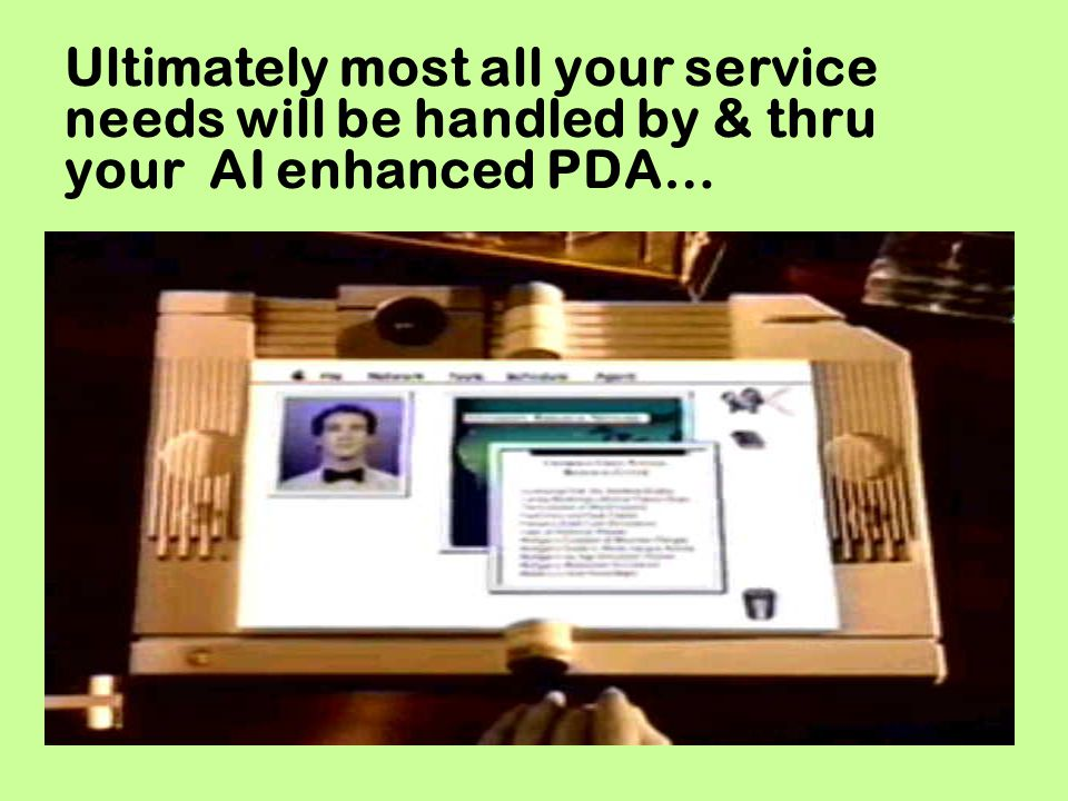 Ultimately most all your service needs will be handled by & thru your AI enhanced PDA…