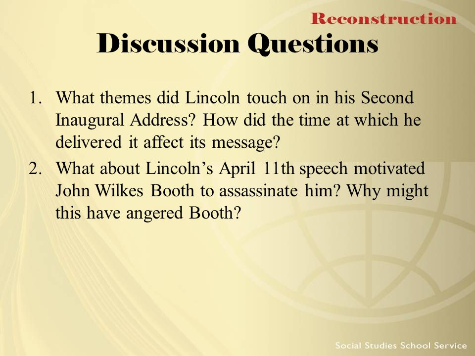 Discussion Questions What themes did Lincoln touch on in his Second Inaugural Address How did the time at which he delivered it affect its message