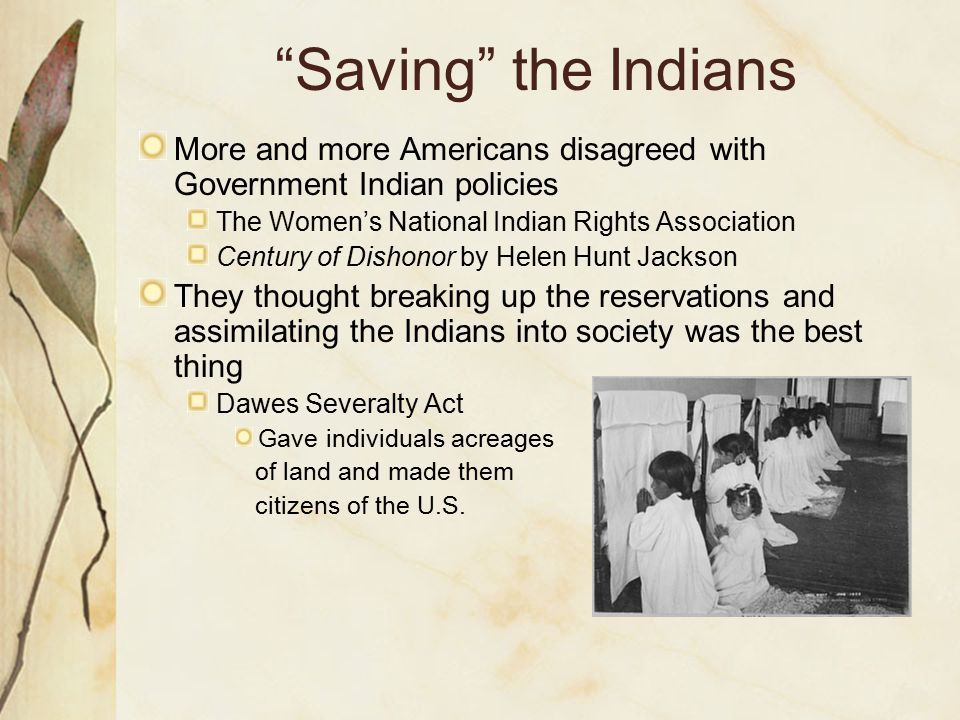 Saving the Indians More and more Americans disagreed with Government Indian policies. The Women's National Indian Rights Association.