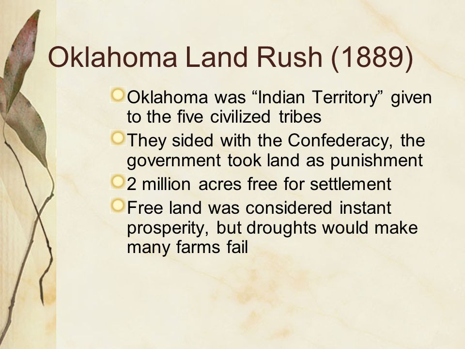 Oklahoma Land Rush (1889) Oklahoma was Indian Territory given to the five civilized tribes.