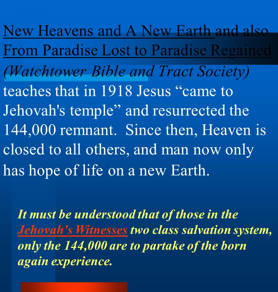 New Heavens and A New Earth and also From Paradise Lost to Paradise Regained (Watchtower Bible and Tract Society) teaches that in 1918 Jesus came to Jehovah s temple and resurrected the 144,000 remnant. Since then, Heaven is closed to all others, and man now only has hope of life on a new Earth.