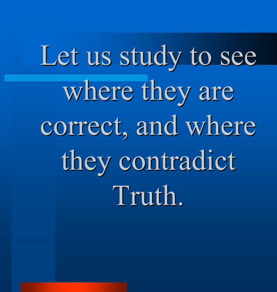 Let us study to see where they are correct, and where they contradict Truth.