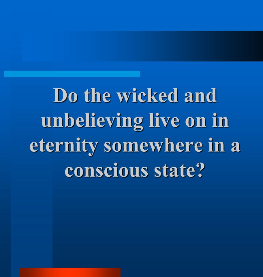 Do the wicked and unbelieving live on in eternity somewhere in a conscious state