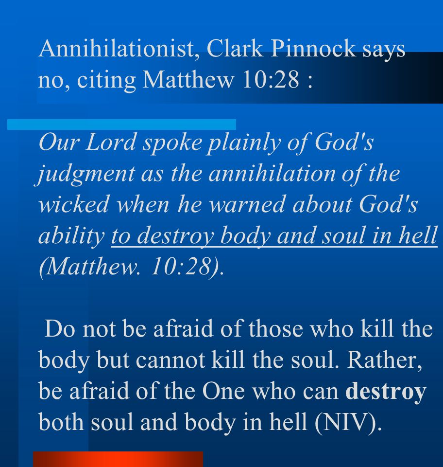 Annihilationist, Clark Pinnock says no, citing Matthew 10:28 : Our Lord spoke plainly of God s judgment as the annihilation of the wicked when he warned about God s ability to destroy body and soul in hell (Matthew.