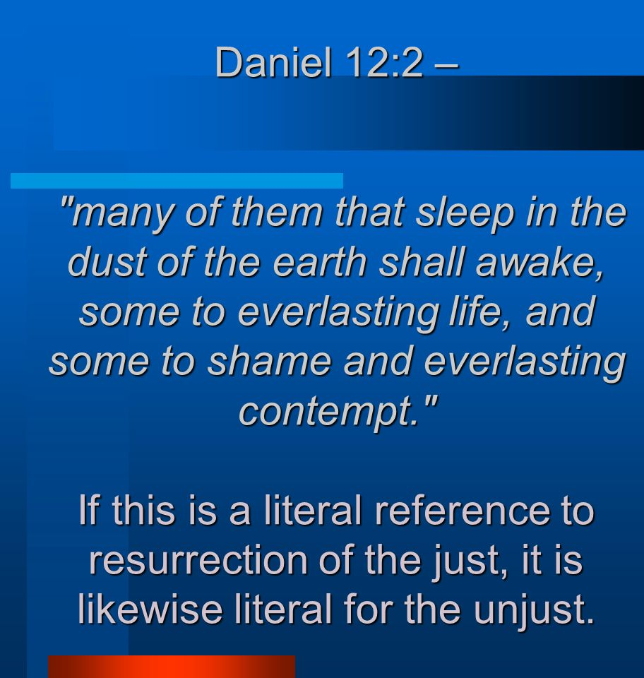 Daniel 12:2 – many of them that sleep in the dust of the earth shall awake, some to everlasting life, and some to shame and everlasting contempt. If this is a literal reference to resurrection of the just, it is likewise literal for the unjust.