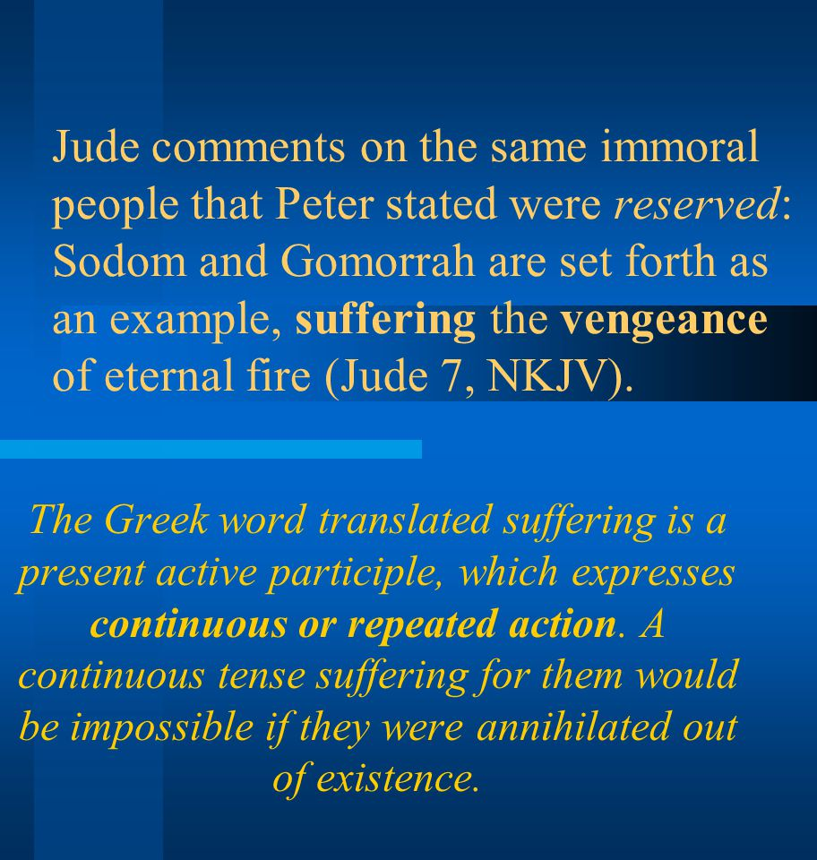 Jude comments on the same immoral people that Peter stated were reserved: Sodom and Gomorrah are set forth as an example, suffering the vengeance of eternal fire (Jude 7, NKJV).