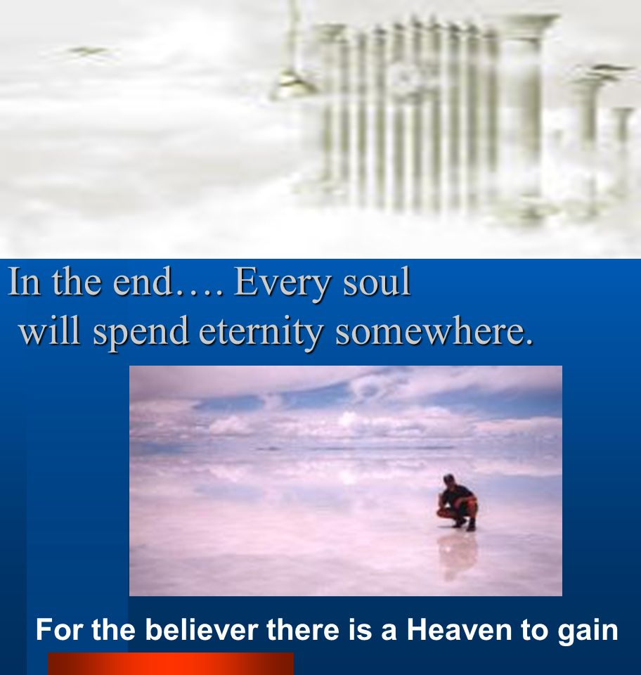 In the end…. Every soul will spend eternity somewhere.