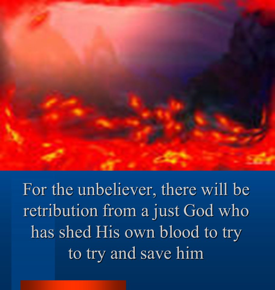 For the unbeliever, there will be retribution from a just God who has shed His own blood to try to try and save him