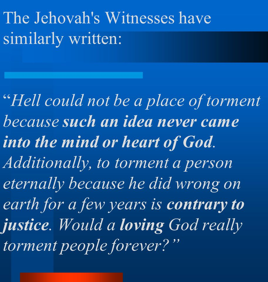 The Jehovah s Witnesses have similarly written: Hell could not be a place of torment because such an idea never came into the mind or heart of God.