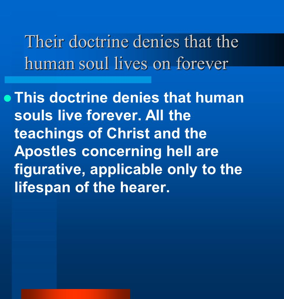 Their doctrine denies that the human soul lives on forever