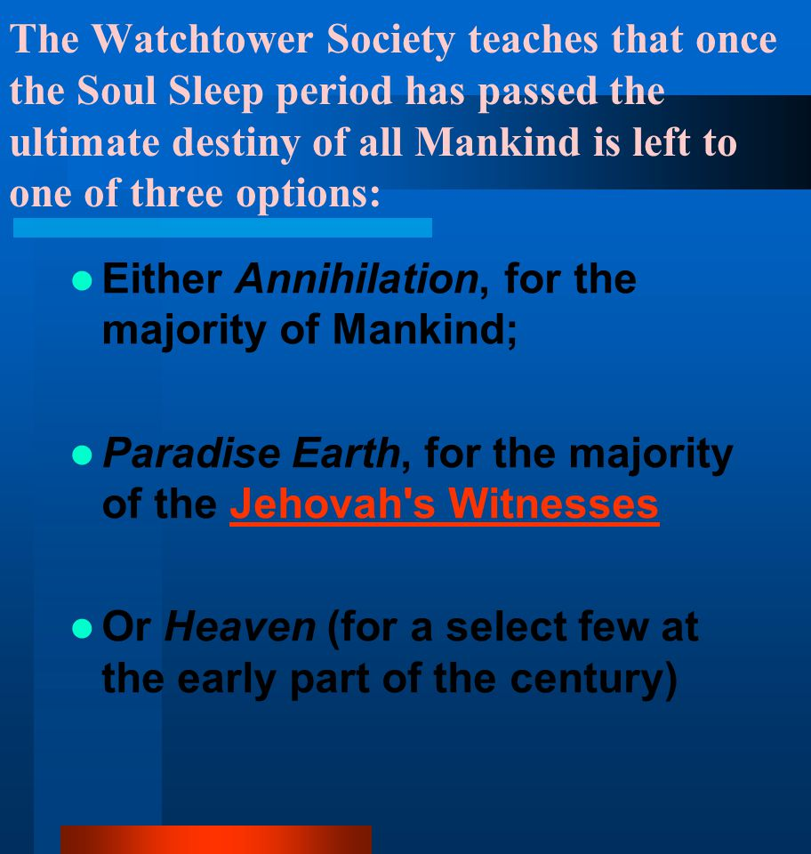 The Watchtower Society teaches that once the Soul Sleep period has passed the ultimate destiny of all Mankind is left to one of three options: